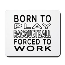 Born To Play Racquetball Forced To Work Mousepad