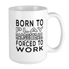 Born To Play Racquetball Forced To Work Mug