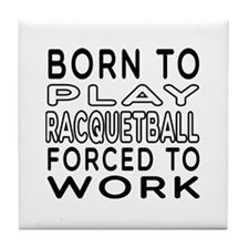 Born To Play Racquetball Forced To Work Tile Coast