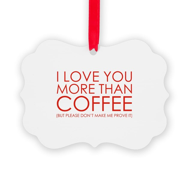 I Love You More Than Coffee: I Love You More Than Coffee Ornament By FunniestSayings