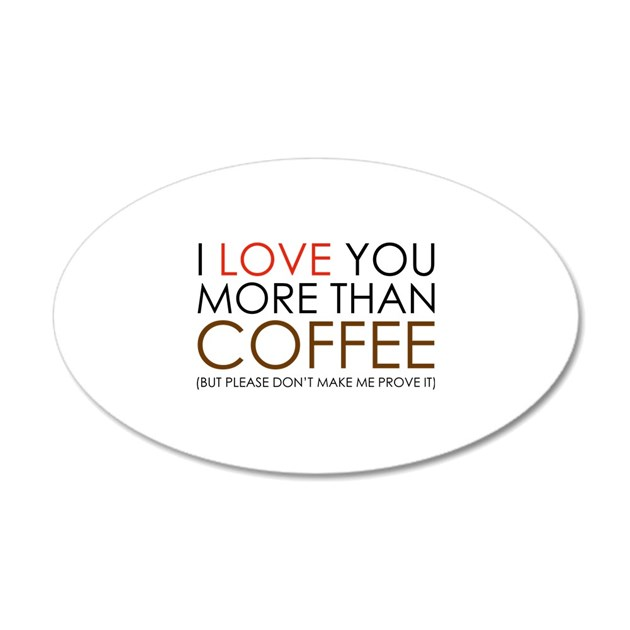 I love You More Than Coffee 22x14 Oval Wall Peel by FunniestSayings