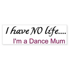 DANCE MUM I Have No Life Bumper Car Sticker