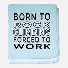 Born To Rock Climbing Forced To Work baby blanket
