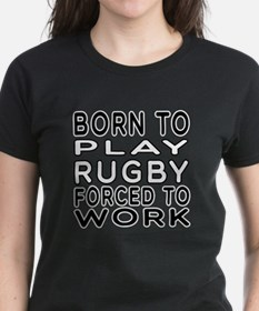 Born To Play Rugby Forced To Work Tee