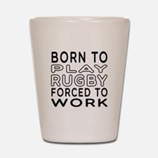 Born To Play Rugby Forced To Work Shot Glass