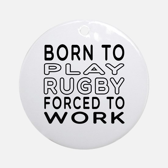Born To Play Rugby Forced To Work Ornament (Round)