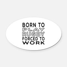 Born To Play Rugby Forced To Work Oval Car Magnet