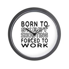 Born To Skeet Shooting Forced To Work Wall Clock