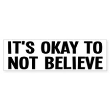 It's Okay To Not Believe Atheist Bumper Sticker