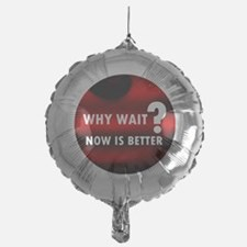 Why Wait, Now is Better Balloon