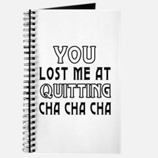 You lost me at quitting Cha cha cha Journal