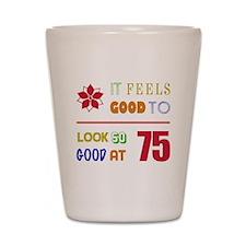 Funny 75th Birthday (Feels Good) Shot Glass