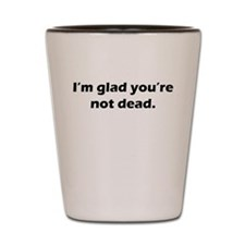 Im glad youre not dead Shot Glass