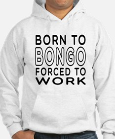 Born To Bongo Forced To Work Hoodie