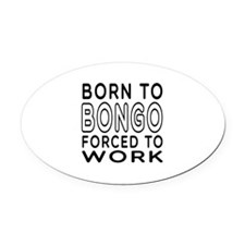 Born To Bongo Forced To Work Oval Car Magnet