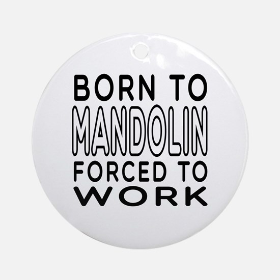Born To Mandolin Forced To Work Ornament (Round)