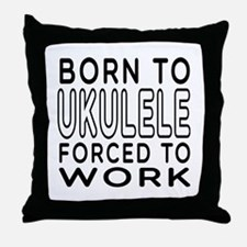 Born To Ukulele Forced To Work Throw Pillow