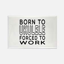 Born To Ukulele Forced To Work Rectangle Magnet