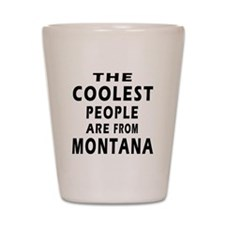 The Coolest People Are From Montana Shot Glass