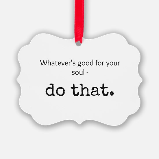 Whatevers Good For Your Soul Ornament