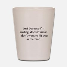 Just Because I'm Smiling Shot Glass