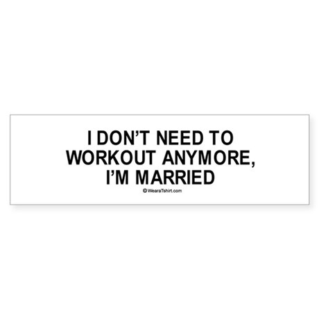 I don't need to workout anymore. I'm married. Sti