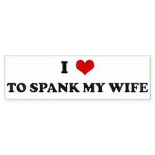 I Love TO SPANK MY WIFE Bumper Bumper Sticker