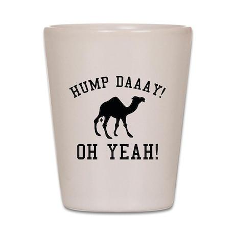 Hump Daaay! Oh Yeah! Shot Glass