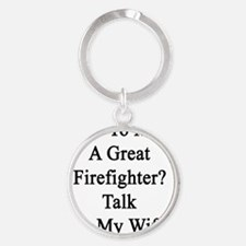 Want To Meet A Great Firefighter? T Round Keychain