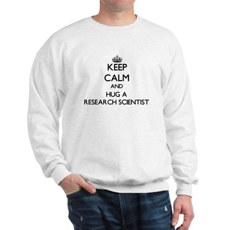 Keep Calm and Hug a Research Scientist Sweatshirt