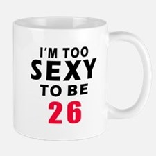 I am too sexy to be 26 birthday designs Mug