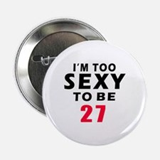 "I am too sexy to be 27 birthday designs 2.25"" Butt"