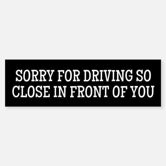 Sorry For Driving So Close In Front Of You Bumper
