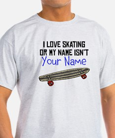 I Love Skating Or My Name Isnt (Your Name) T-Shirt