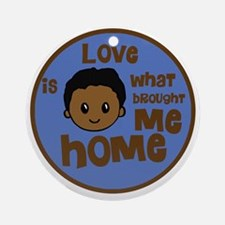 love is what brought me home boy co Round Ornament