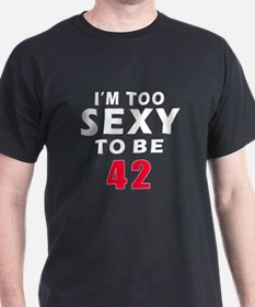 I am too sexy to be 42 birthday designs T-Shirt