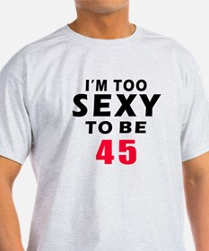 I am too sexy to be 45 birthday designs T-Shirt