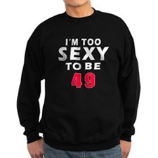 I am too sexy to be 49 birthday designs Sweatshirt