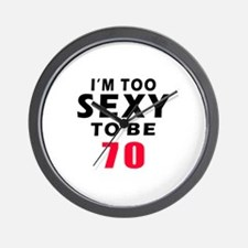 I am too sexy to be 70 birthday designs Wall Clock