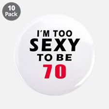 "I am too sexy to be 70 birthday designs 3.5"" Butto"