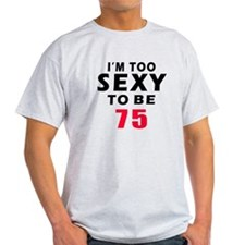I am too sexy to be 75 birthday designs T-Shirt
