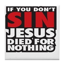 If you dont sin Jesus died for nothin Tile Coaster