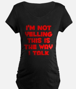 Im not Yelling, This is the way I talk Maternity T