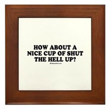 How about a nice cup of shut the hell up? Framed T