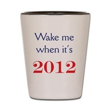 Wake me when its 2012 mug Shot Glass