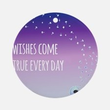 Wishes come true everyday Ornament (Round)