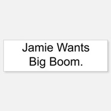 Jamie Wants Big Boom Bumper Bumper Bumper Sticker