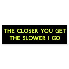 Closer Equals Slower Bumper Bumper Sticker