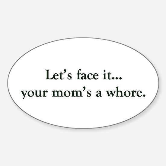 Let's face it your mom's a whore Oval Decal