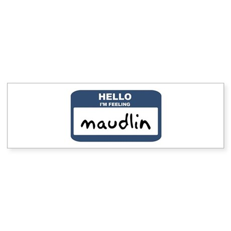 Feeling maudlin Bumper Sticker